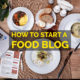 How to Start a Food Blog & Cook for the World?